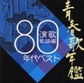 青春歌年鑑 演歌歌謡編1980年代ベスト