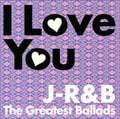 I Love You〜J-R&B The Greatest BalladsI Love You〜J-R&B The Greatest Ballads〜