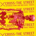 X CROSS THE STREET JAPANESE PUNK AND NEW WAVE TRIBUTE (2枚組 ディスク1)
