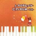 J-POPヒッツ・ピアノBGM ベスト  [インストゥルメンタル]