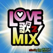 LOVE歌MIX 2 mixed by DJ MAGIC DRAGON