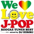 WE LOVE J-POP 〜REGGAE TUNES BEST〜 Mixed by DJ HIROKI