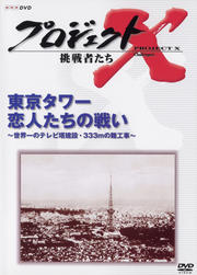 プロジェクトX 挑戦者たち/東京タワー 恋人たちの戦い〜世界一のテレビ塔建設・333mの難工事〜