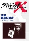 プロジェクトX 挑戦者たち/液晶 執念の対決〜瀬戸際のリーダー・大勝負〜