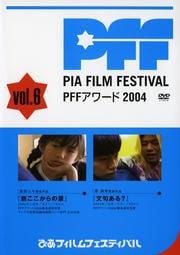 ぴあフィルムフェスティバル PFFアワード 2004 Vol.6