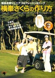 横峯良郎ジュニアゴルフレッスン&トーク 横峯さくらの作りかた