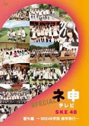 SKE48 ネ申テレビ番外編〜SKE48学院 修学旅行〜