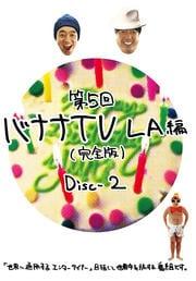 第5回 バナナTV〜L.A.編〜【完全版】 Disc-2