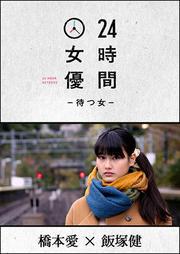 24時間女優-待つ女- 橋本愛×飯塚健