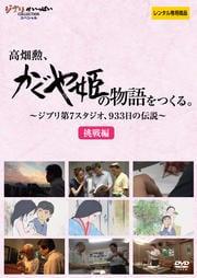 高畑勲、『かぐや姫の物語』をつくる。〜ジブリ第7スタジオ、933日の伝説〜 挑戦編