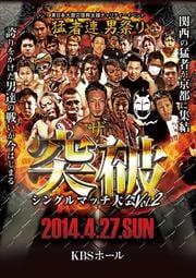 猛者連 〜男祭り〜 ザ・突破 シングルマッチ大会 Vol.2 2014.4.27.SUN at.KBSホール