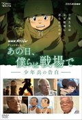 NHKスペシャル アニメドキュメント あの日、僕らは戦場で -少年兵の告白-