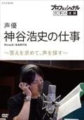 プロフェッショナル 仕事の流儀 声優 神谷浩史の仕事 〜答えを求めて、声を探す〜