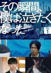 その瞬間、僕は泣きたくなった-CINEMA FIGHTERS project- Vol.1